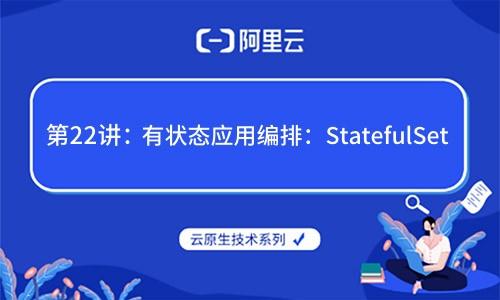 云原生大发棋牌大发棋牌技巧技巧 技术 第22讲:有状态应用编排:StatefulSet(阿里云X CNCF)