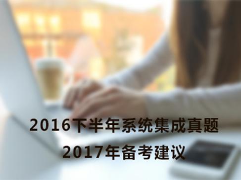 解读 2016下半年系统集成真题及17年备考建议