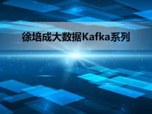 徐培成大数据线下班Kafka系列视频课程