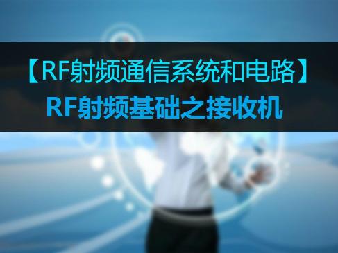 【RF射频系统基础】05RF射频基础之接收机视频课程
