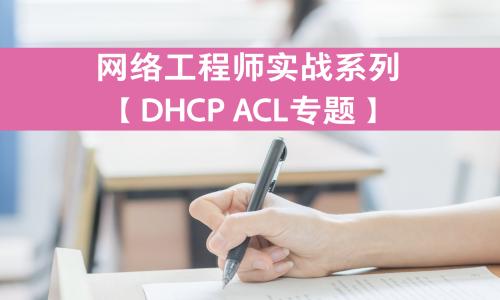 网络工程师实战系列视频课程【DHCP ACL】