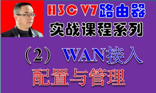 【H3C V7路由器实战视频课程系列-2】WAN接入配置与管理