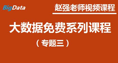 赵强老师:大数据免费课程专题(三)