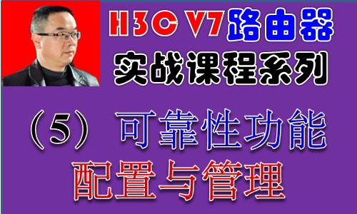 【H3C V7路由器实战视频课程系列-5】可靠性功能配置与管理