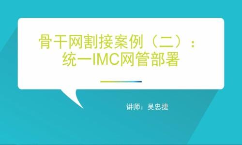 骨干网割接案例(二):统一IMC网管部署视频课程
