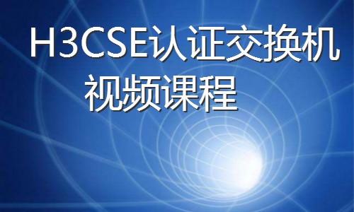 H3CSE认证交换机视频课程专题