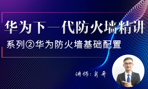 华为下一代防火墙精讲系列②:华为防火墙基础配置[肖哥]视频课程