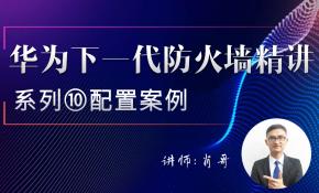 华为下一代防火墙精讲系列⑩:配置案例[肖哥]视频课程