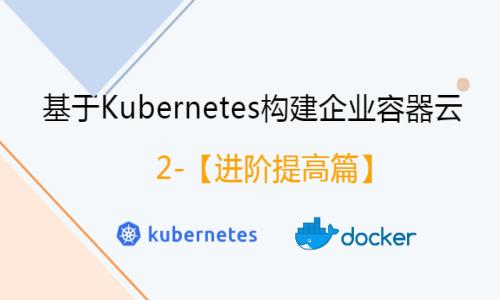基于Kubernetes构建企业容器云【进阶提高篇】视频教程
