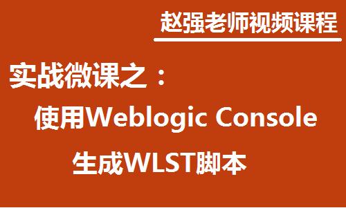 赵强老师:实战微课—5分钟教你学习如何使用Weblogic Console生成WLST脚本