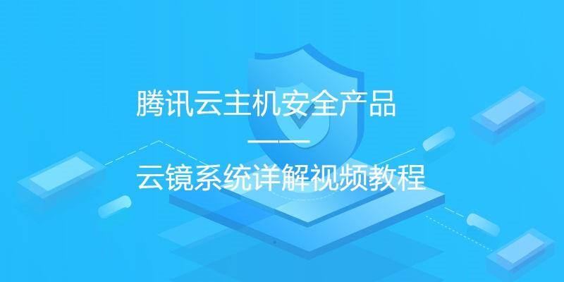 腾讯云主机安全产品——云镜系统详解视频教程