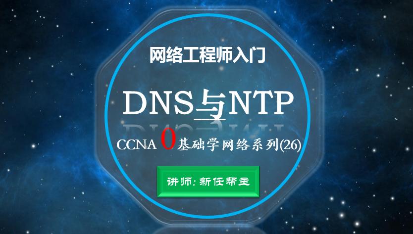 2020网络工程师入门CCNA 0基础学网络系列课程26:DNS与NTP视频课程【新任帮主】