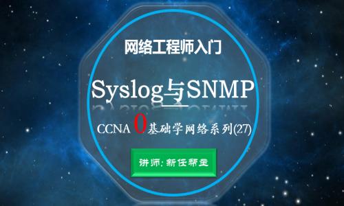 2019网络工程师入门CCNA 0基础学网络系列课程27:Syslog与SNMP视频课程