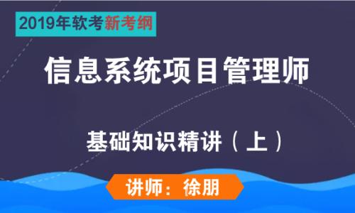 2019年软考信息系统项目管理师考试基础知识(上)新考纲视频培训课程