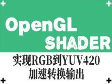 OpenGL-Shader 实现RGB到YUV420加速转换输出视频课程