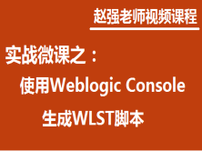 赵强老师:实战微课—5分钟教你搞定如何使用Weblogic Console生成WLST脚本