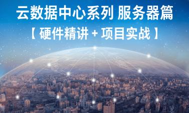 云計算數據中心系列 【服務器篇】 視頻課程(硬件精講 + 項目實戰)