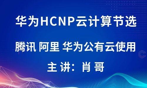 华为HCIP云计算节选 腾讯 阿里 华为公有云使用视频教程[肖哥]