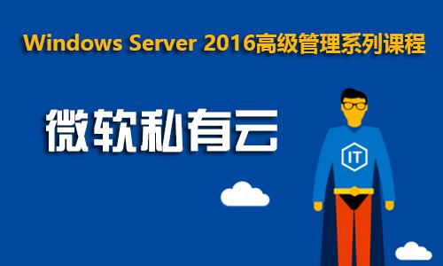 Windows Server 2016高级管理系列课程之四:微软私有云