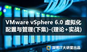 VMware vSphere 6.0 虚拟化配置与管理(下集)-(理论+实战)