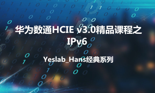 Yeslab_Hans华为数通HCNA/HCNP/HCIE经典系列之HCIE IPv6