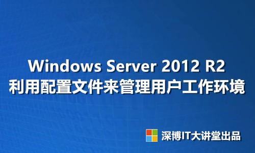 Windows Server 2012 R2 利用配置文件来管理用户工作环境视频课程