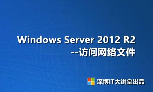 Windows Server 2012 R2 访问网络文件(共享文件夹)视频课程