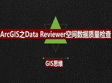 ArcGIS之Data Reviewer空間數據質量檢查實戰視頻教程(GIS思維)