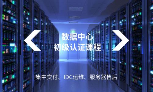 数据中心初级认证课程:集中交付、IDC运维、服务器售后