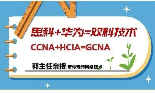 【郭主任雙料網絡技術】思科CCNA+華為HCIA=學網絡一個GCNA就夠了