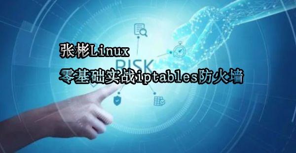 张彬Linux 零基础实战iptables防火墙