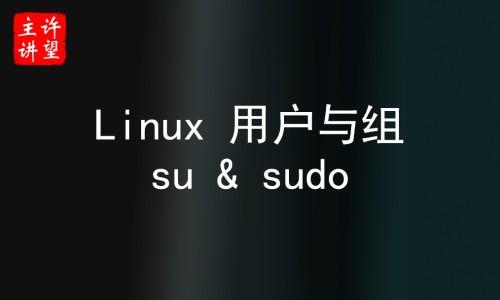 【许老师】Linux 用户与组、su 与 sudo