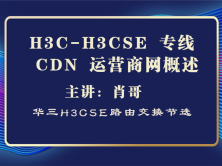 H3C-H3CSE 华三专线  CDN 运营商网络概述[肖哥视频]