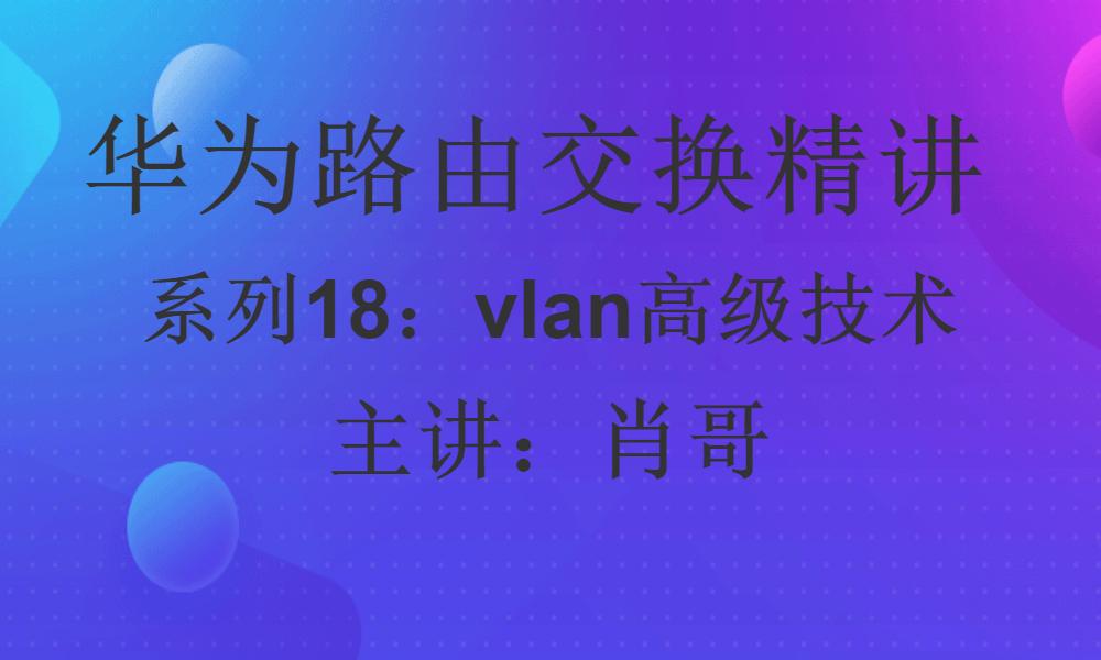 华为路由交换精讲系列18:vlan高级配置、基于mac划分vlan、基IP子网划分vlan视频课程