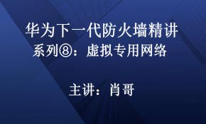 华为下一代防火墙精讲系列⑧:虚拟专用网络技术[肖哥]视频课程