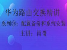 华为HCIP路由交换精讲系列⑨:备份配置 系统安装 FTP  [肖哥]视频课程