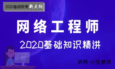 2020年软考网络工程师--基础知识精讲视频培训(第五版教程)
