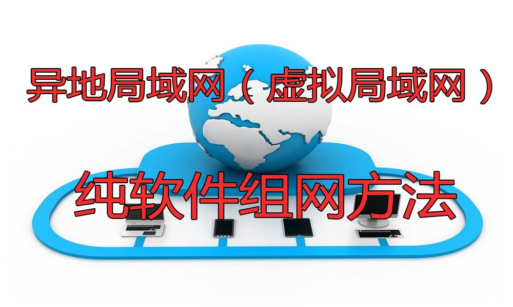 异地局域网(虚拟局域网)纯软件组网方法
