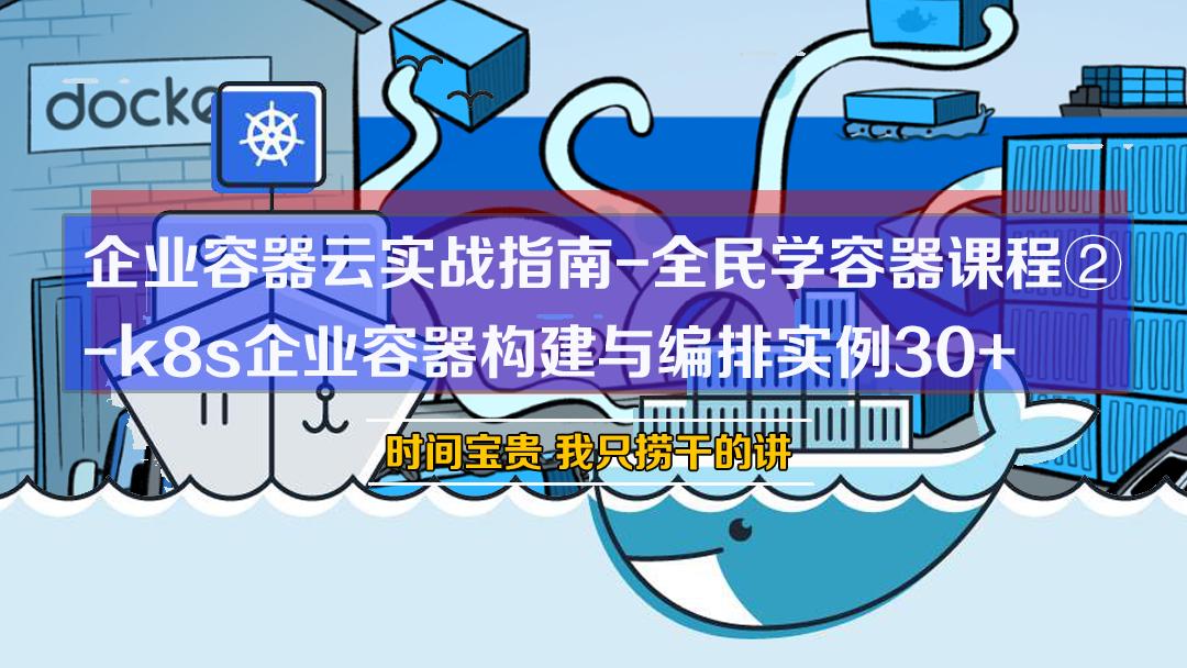[张彬Linux]企业容器云实战指南-全民学容器课程②:k8s企业容器构建与编排实例30+