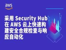 采用 Security Hub 在 AWS 云上快速构建安全合规检查与响应自动化