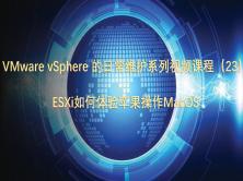 VMware vSphere 的日常维护系列视频课程(23)ESXi如何体验苹果系统macos