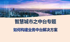 智慧城市之中台专题-如何构建业务中台解决方案