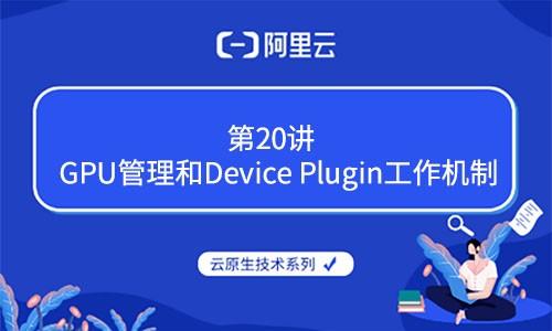 云原生技术第20讲:GPU管理和Device Plugin工作机制(阿里云X CNCF)