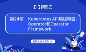 云原生技术第24讲:Kubernetes API编程利器:Operator(阿里云X CNCF)