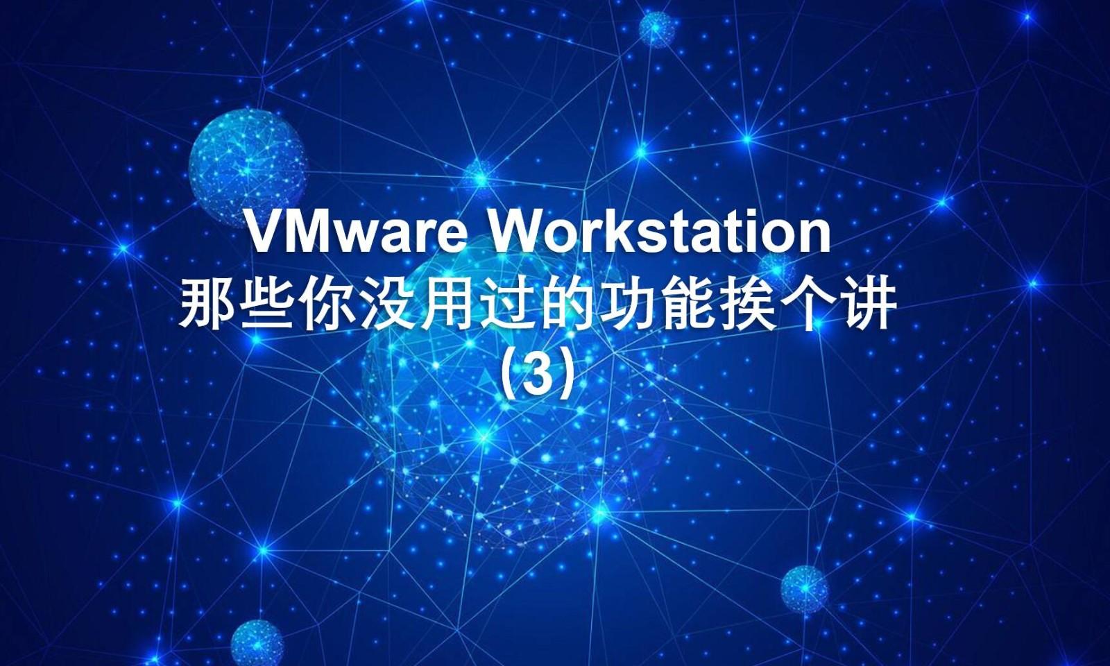 VMware Workstation 那些你没用过的功能挨个讲(3)