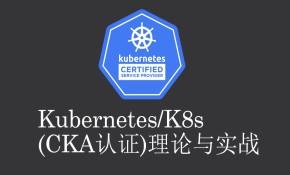 Kubernetes/K8s (CKA认证)理论与实战