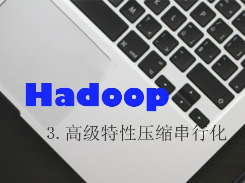 Hadoop(三)高级特性压缩串行化视频课程
