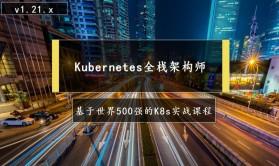 Kubernetes全栈架构师:基于世界500强的k8s实战课程