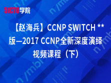 【赵海兵】CCNP SWITCH版—2017 CCNP全新深度演绎视频课程(下)