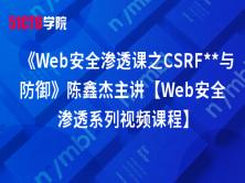 《Web安全渗透课之CSRF**与防御》陈鑫杰主讲【Web安全渗透系列视频课程】